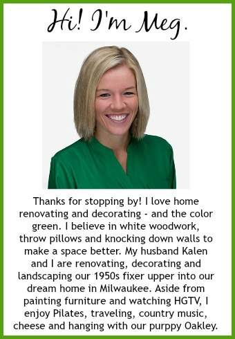 Green With Decor - About Meg - Thanks for stopping by! I love home renovating and decorating – and the color green. I believe in white woodwork, throw pillows and knocking down walls to make a space better. My husband Kalen and I are renovating, decorating and landscaping our 1950s fixer upper into our dream home in Milwaukee. Aside from painting furniture and watching HGTV, I enjoy Pilates, traveling, country music, cheese and hanging with our puppy Oakley.